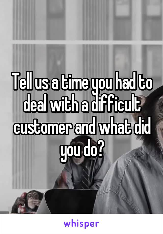Tell us a time you had to deal with a difficult customer and what did you do?