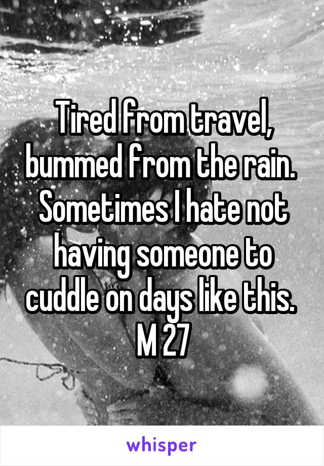 Tired from travel, bummed from the rain.  Sometimes I hate not having someone to cuddle on days like this.  M 27
