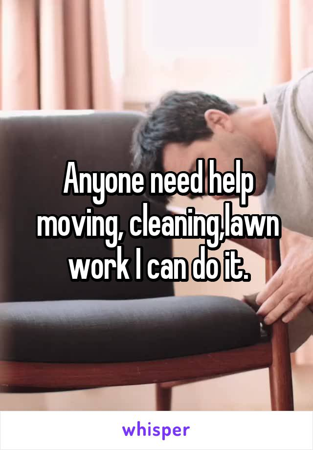 Anyone need help moving, cleaning,lawn work I can do it.