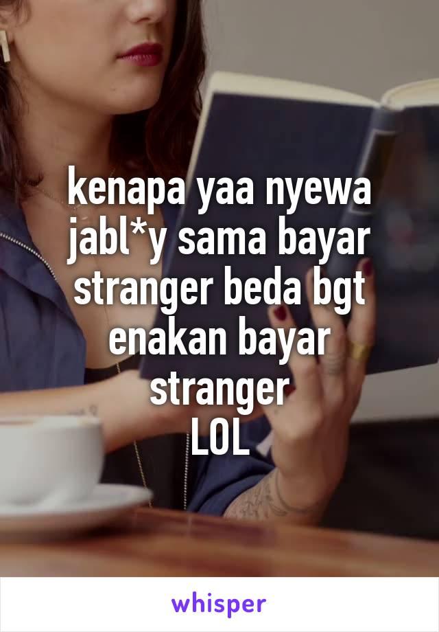 kenapa yaa nyewa jabl*y sama bayar stranger beda bgt enakan bayar stranger LOL