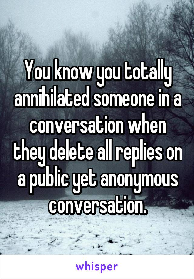 You know you totally annihilated someone in a conversation when they delete all replies on a public yet anonymous conversation.
