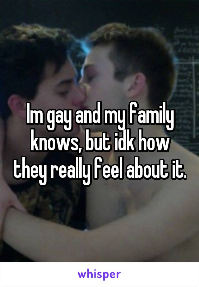 Im gay and my family knows, but idk how they really feel about it.