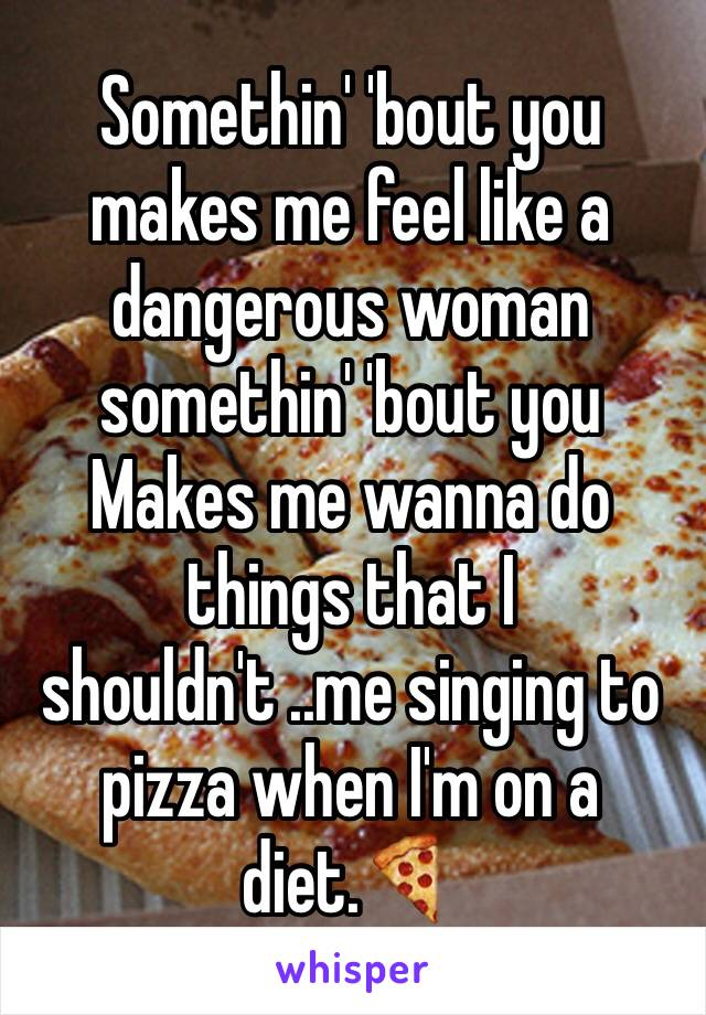 Somethin' 'bout you makes me feel like a dangerous woman  somethin' 'bout you  Makes me wanna do things that I shouldn't ..me singing to pizza when I'm on a diet.🍕