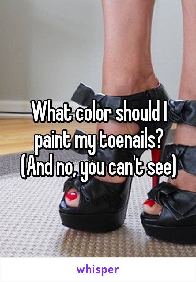 What color should I paint my toenails? (And no, you can't see)