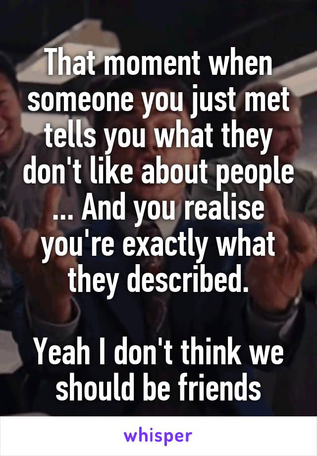 That moment when someone you just met tells you what they don't like about people ... And you realise you're exactly what they described.  Yeah I don't think we should be friends