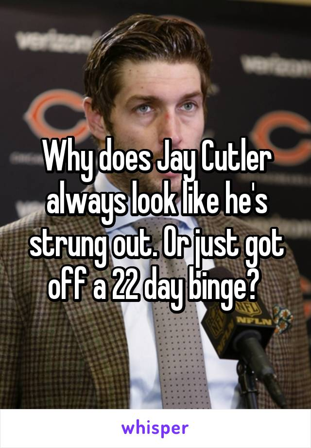 Why does Jay Cutler always look like he's strung out. Or just got off a 22 day binge?
