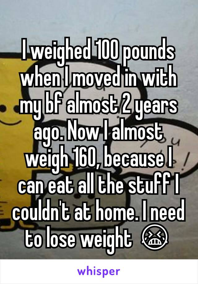 I weighed 100 pounds when I moved in with my bf almost 2 years ago. Now I almost weigh 160, because I can eat all the stuff I couldn't at home. I need to lose weight 😭