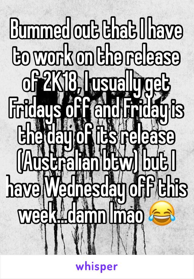 Bummed out that I have to work on the release of 2K18, I usually get Fridays off and Friday is the day of its release (Australian btw) but I have Wednesday off this week...damn lmao 😂