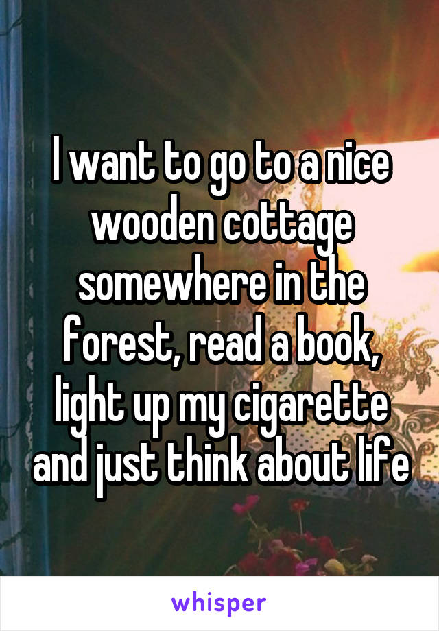 I want to go to a nice wooden cottage somewhere in the forest, read a book, light up my cigarette and just think about life