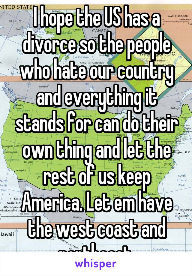 I hope the US has a divorce so the people who hate our country and everything it stands for can do their own thing and let the rest of us keep America. Let em have the west coast and northeast.