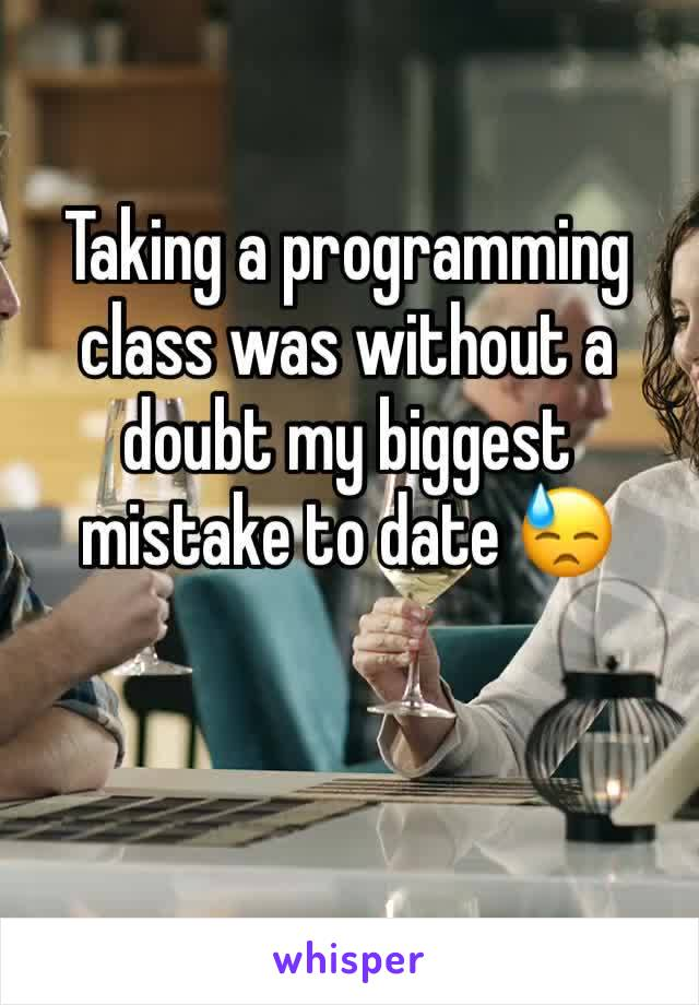 Taking a programming class was without a doubt my biggest mistake to date 😓
