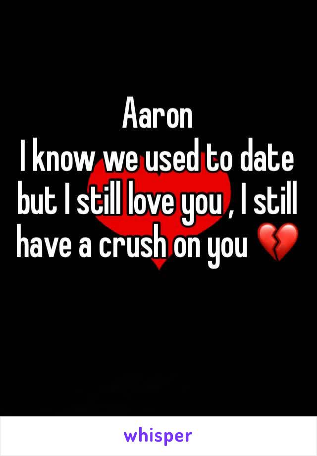 Aaron  I know we used to date but I still love you , I still have a crush on you 💔