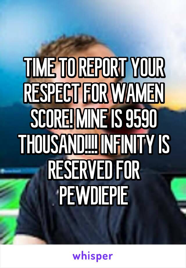 TIME TO REPORT YOUR RESPECT FOR WAMEN SCORE! MINE IS 9590 THOUSAND!!!! INFINITY IS RESERVED FOR PEWDIEPIE