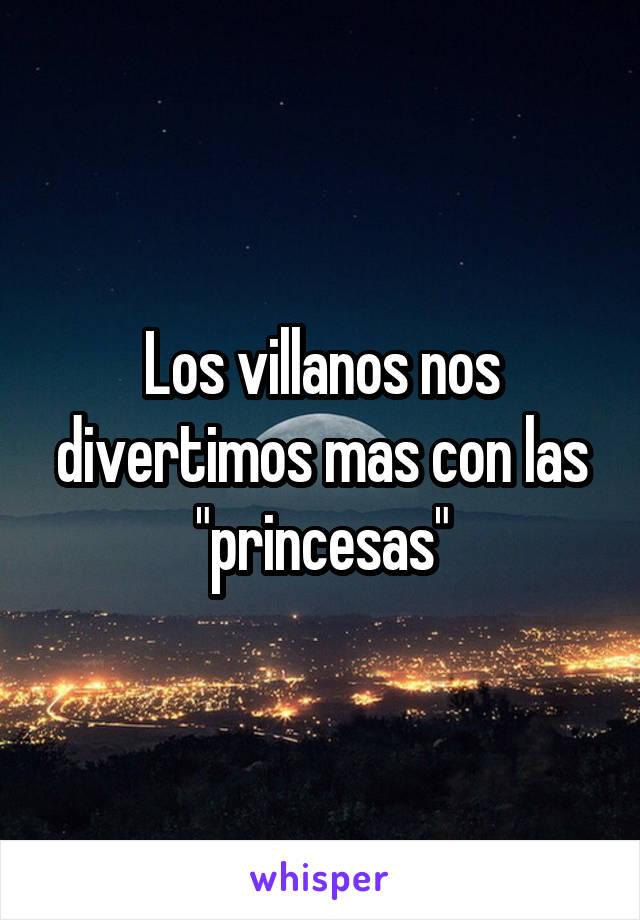 """Los villanos nos divertimos mas con las """"princesas"""""""