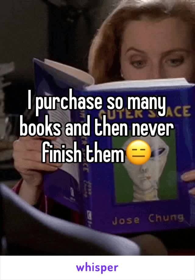 I purchase so many books and then never finish them😑