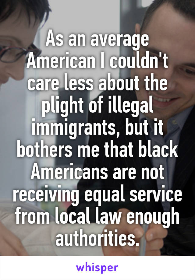 As an average American I couldn't care less about the plight of illegal immigrants, but it bothers me that black Americans are not receiving equal service from local law enough authorities.