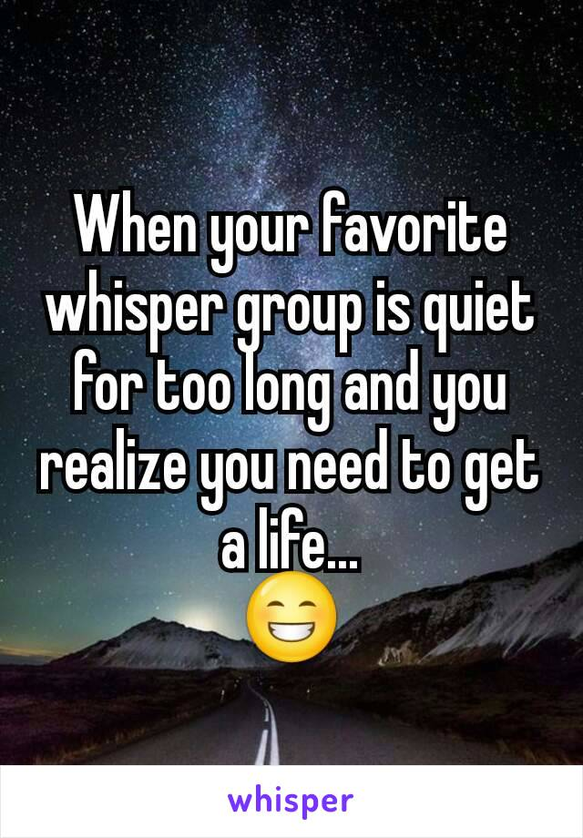 When your favorite whisper group is quiet for too long and you realize you need to get a life... 😁