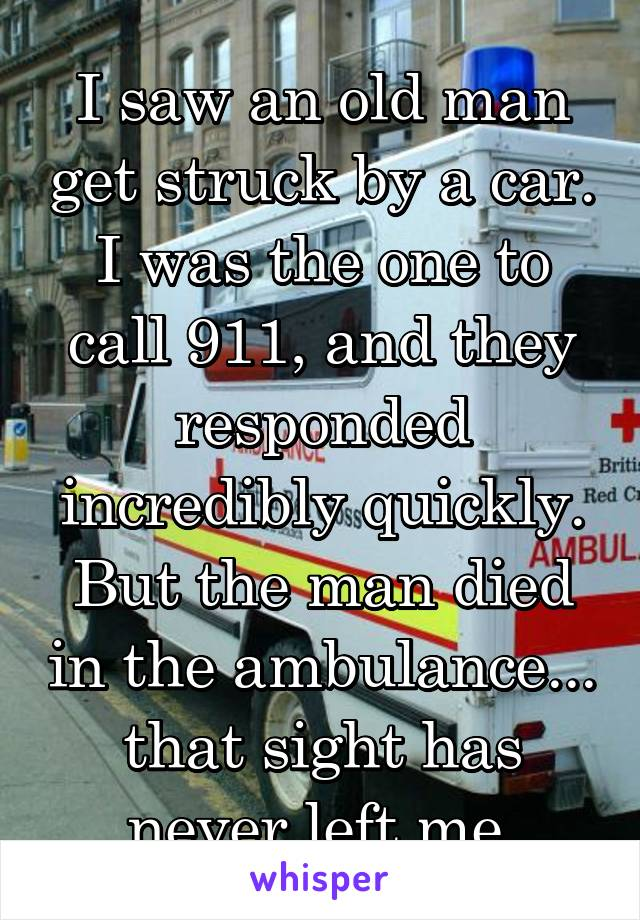 I saw an old man get struck by a car. I was the one to call 911, and they responded incredibly quickly. But the man died in the ambulance... that sight has never left me.