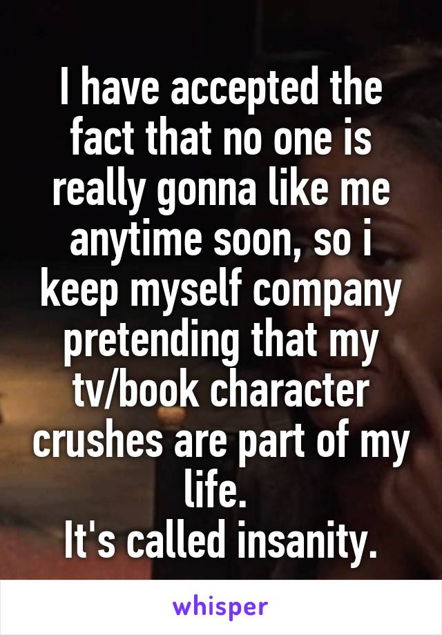 I have accepted the fact that no one is really gonna like me anytime soon, so i keep myself company pretending that my tv/book character crushes are part of my life.  It's called insanity.