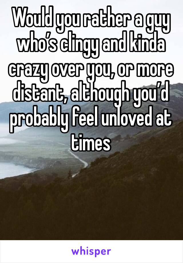 Would you rather a guy who's clingy and kinda crazy over you, or more distant, although you'd probably feel unloved at times