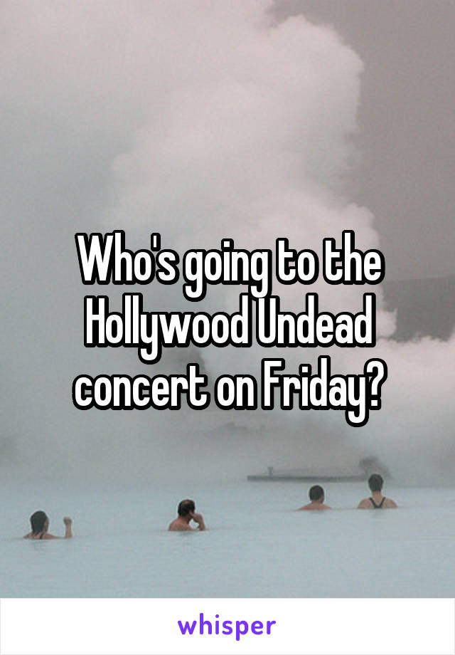 Who's going to the Hollywood Undead concert on Friday?