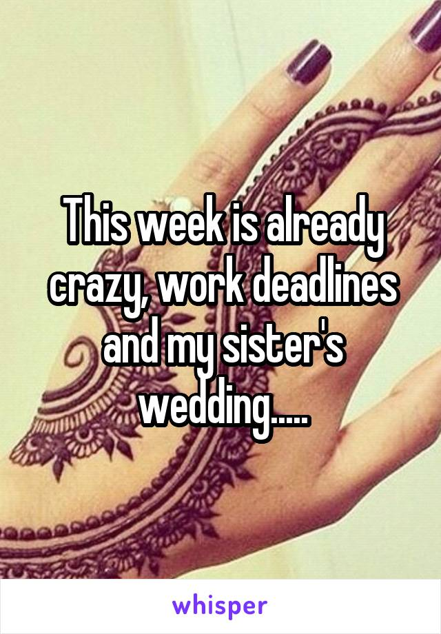 This week is already crazy, work deadlines and my sister's wedding.....