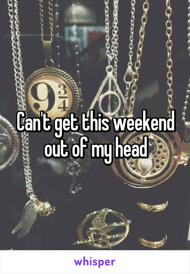 Can't get this weekend out of my head