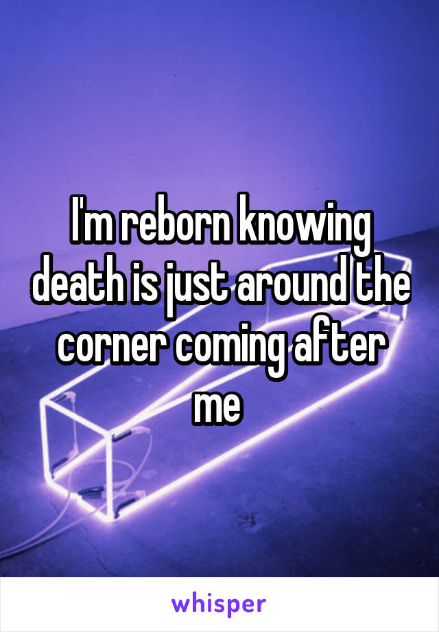 I'm reborn knowing death is just around the corner coming after me