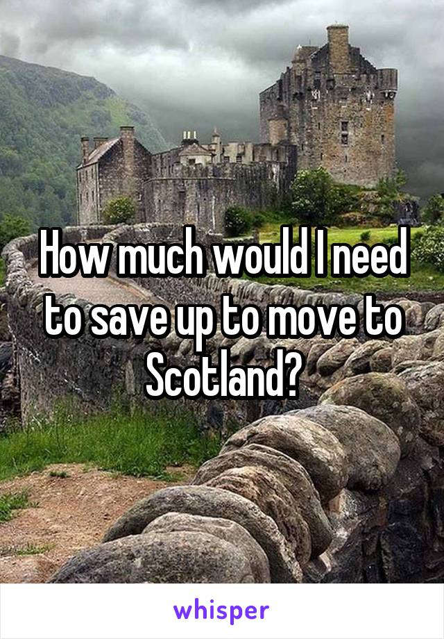 How much would I need to save up to move to Scotland?