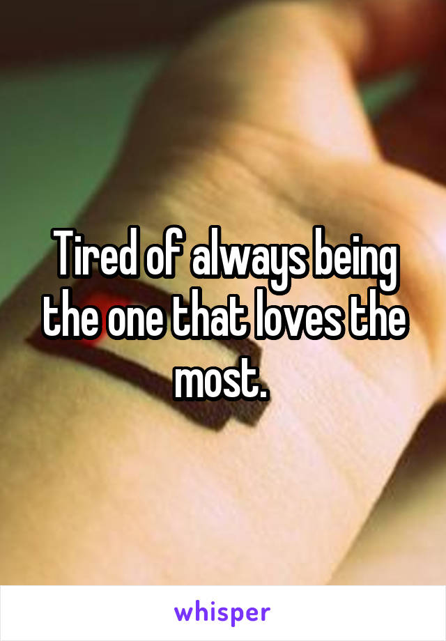 Tired of always being the one that loves the most.