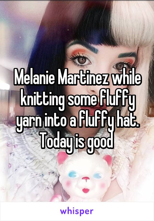 Melanie Martinez while knitting some fluffy yarn into a fluffy hat. Today is good