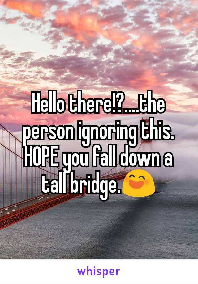 Hello there!?....the person ignoring this. HOPE you fall down a tall bridge.😄