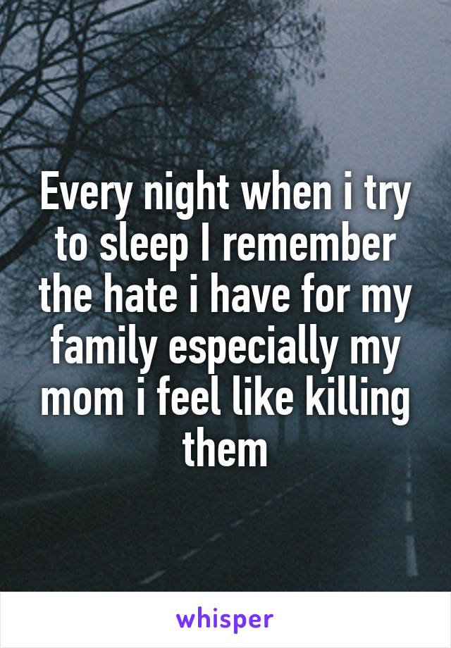 Every night when i try to sleep I remember the hate i have for my family especially my mom i feel like killing them
