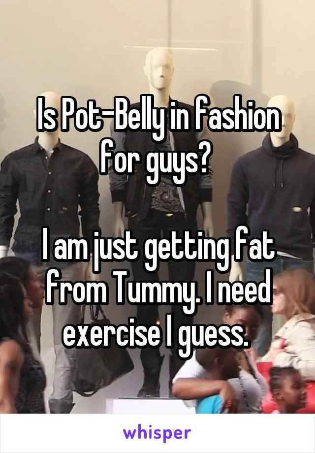 Is Pot-Belly in fashion for guys?   I am just getting fat from Tummy. I need exercise I guess.
