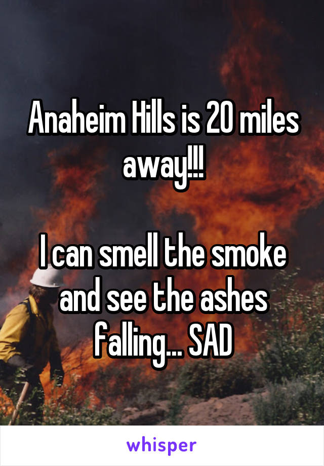 Anaheim Hills is 20 miles away!!!  I can smell the smoke and see the ashes falling... SAD