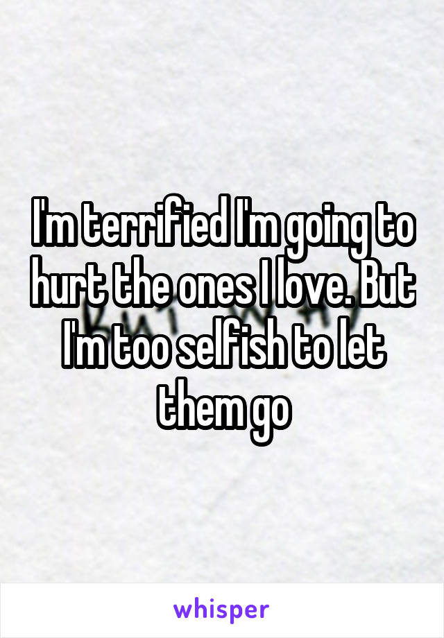 I'm terrified I'm going to hurt the ones I love. But I'm too selfish to let them go