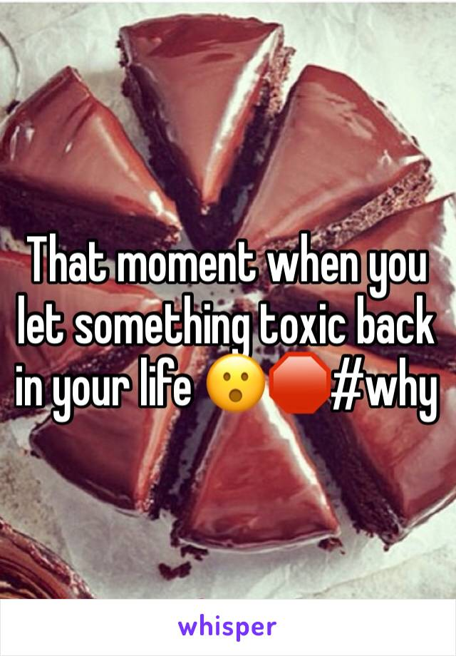 That moment when you let something toxic back in your life 😮🛑#why