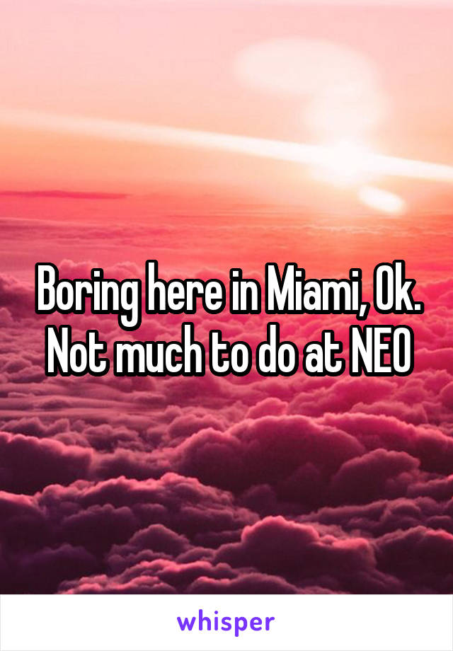 Boring here in Miami, Ok. Not much to do at NEO