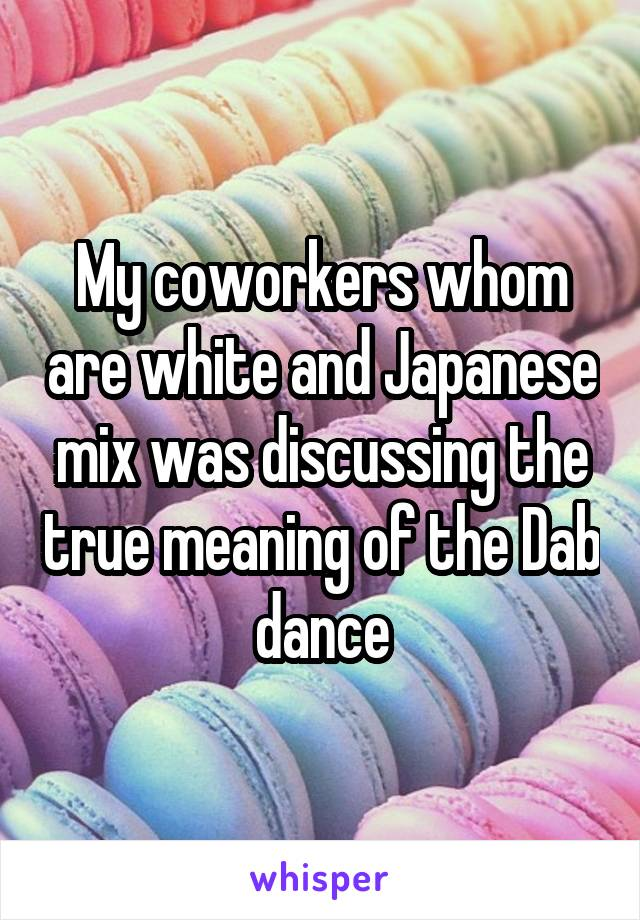 My coworkers whom are white and Japanese mix was discussing the true meaning of the Dab dance
