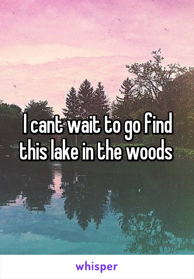 I cant wait to go find this lake in the woods