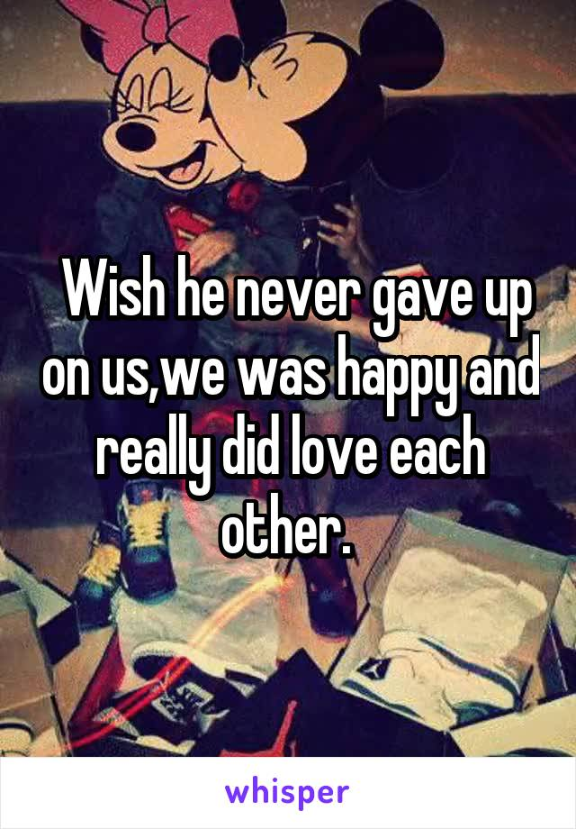 Wish he never gave up on us,we was happy and really did love each other.