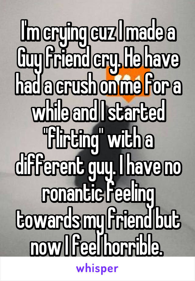 """I'm crying cuz I made a Guy friend cry. He have had a crush on me for a while and I started """"flirting"""" with a different guy. I have no ronantic feeling towards my friend but now I feel horrible."""