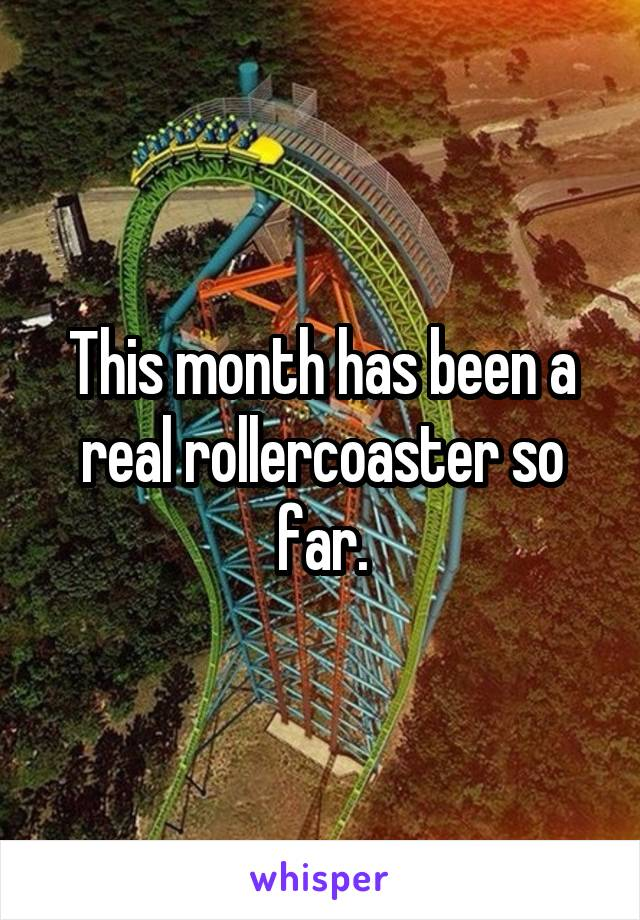 This month has been a real rollercoaster so far.