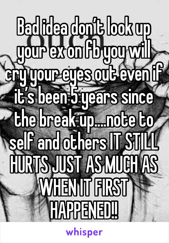 Bad idea don't look up your ex on fb you will cry your eyes out even if it's been 5 years since the break up....note to self and others IT STILL HURTS JUST AS MUCH AS WHEN IT FIRST HAPPENED!!
