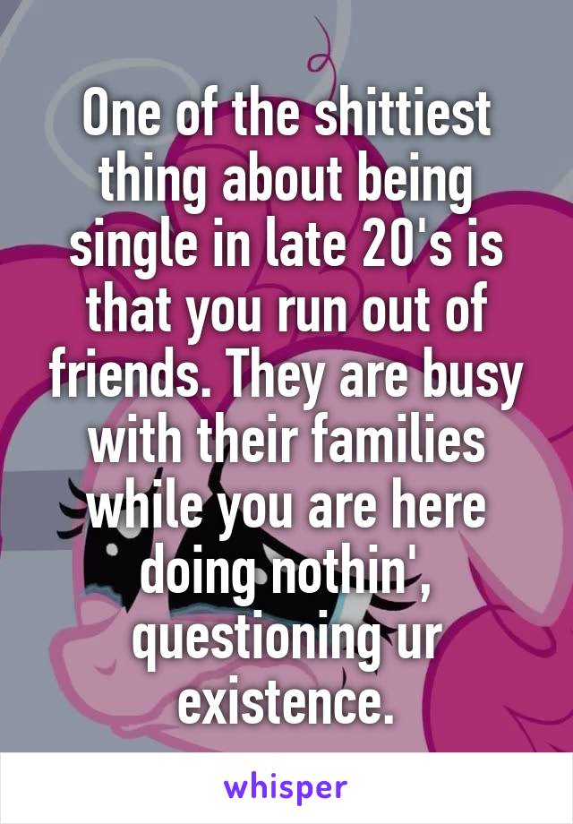 One of the shittiest thing about being single in late 20's is that you run out of friends. They are busy with their families while you are here doing nothin', questioning ur existence.