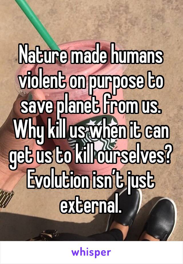 Nature made humans violent on purpose to save planet from us. Why kill us when it can get us to kill ourselves? Evolution isn't just external.