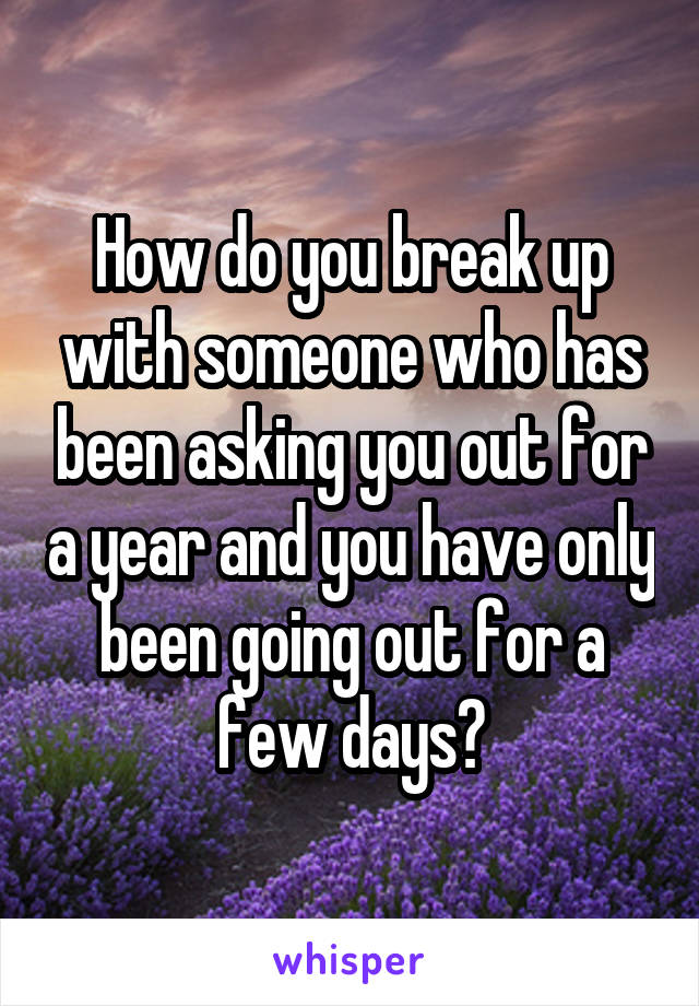How do you break up with someone who has been asking you out for a year and you have only been going out for a few days?