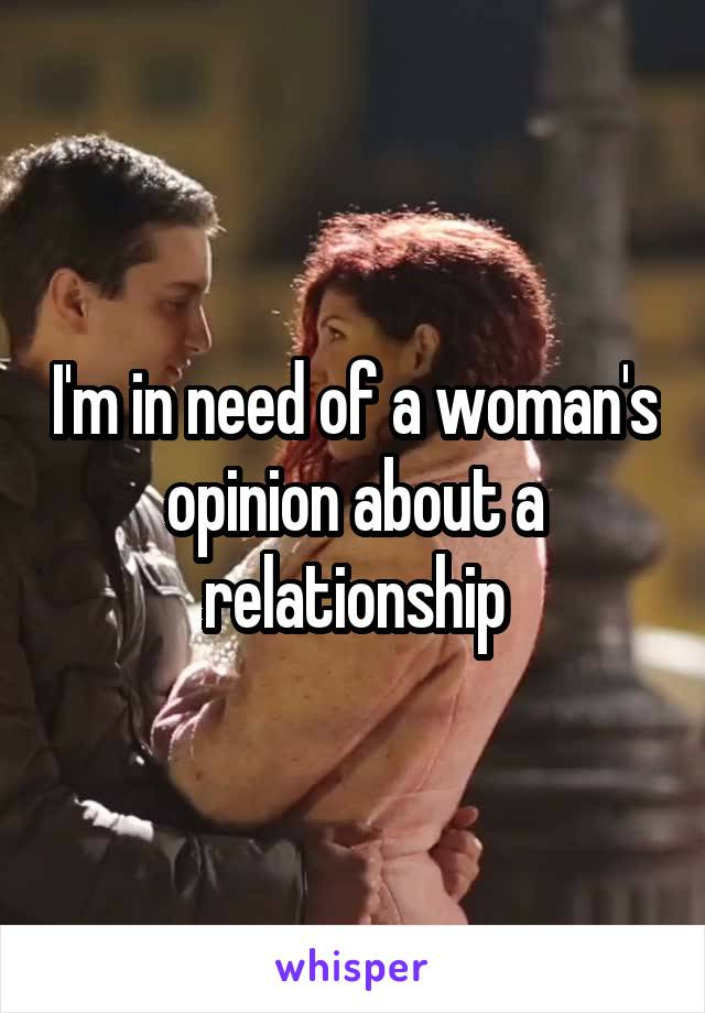 I'm in need of a woman's opinion about a relationship