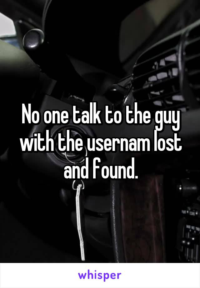 No one talk to the guy with the usernam lost and found.