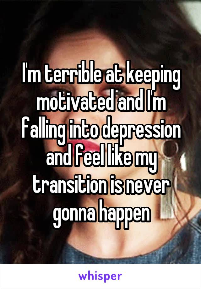 I'm terrible at keeping motivated and I'm falling into depression and feel like my transition is never gonna happen